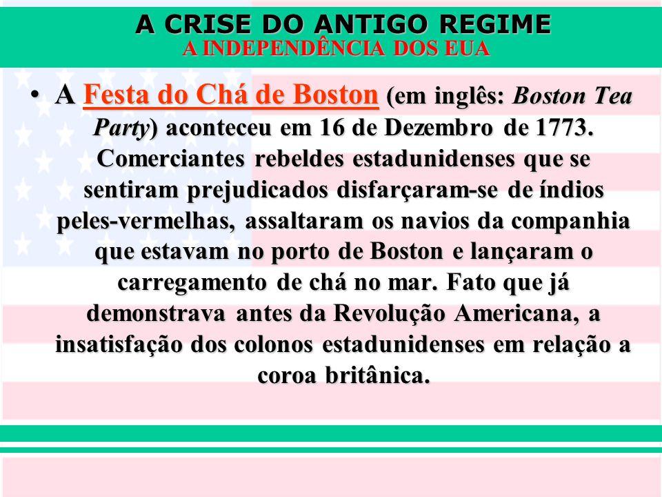 A CRISE DO ANTIGO REGIME A INDEPENDÊNCIA DOS EUA A Festa do Chá de Boston (em inglês: Boston Tea Party) aconteceu em 16 de Dezembro de 1773. Comercian