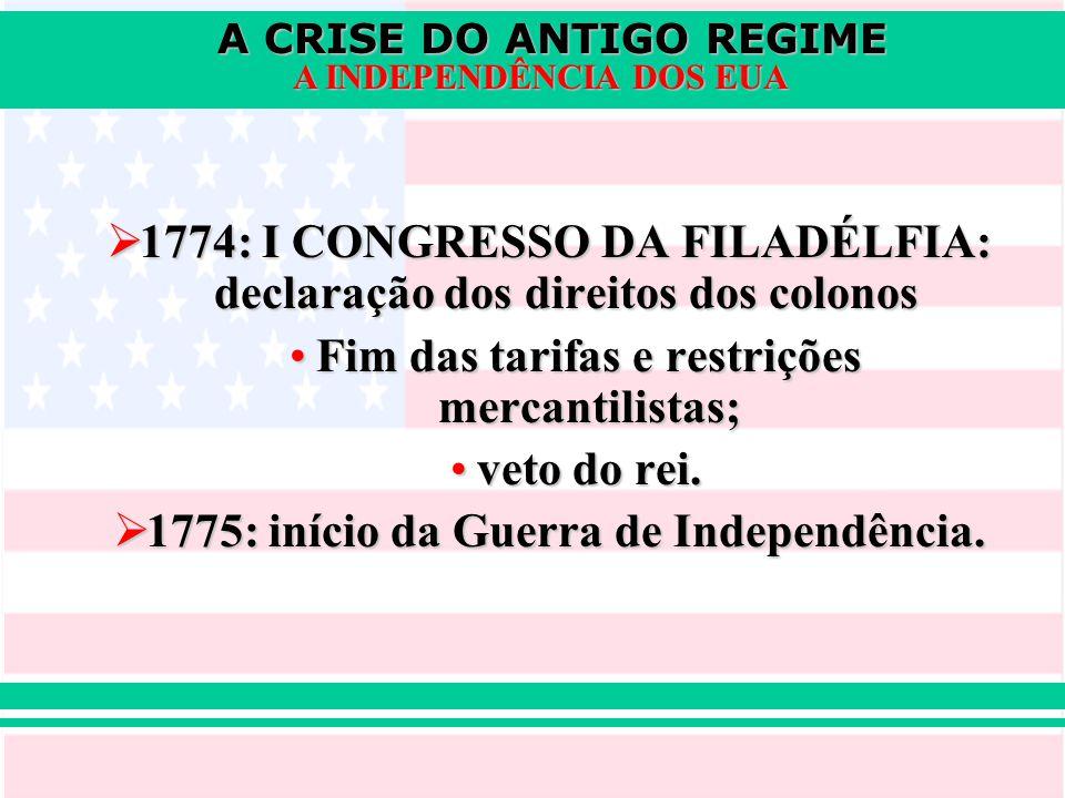 A CRISE DO ANTIGO REGIME A INDEPENDÊNCIA DOS EUA  1774: I CONGRESSO DA FILADÉLFIA: declaração dos direitos dos colonos Fim das tarifas e restrições m
