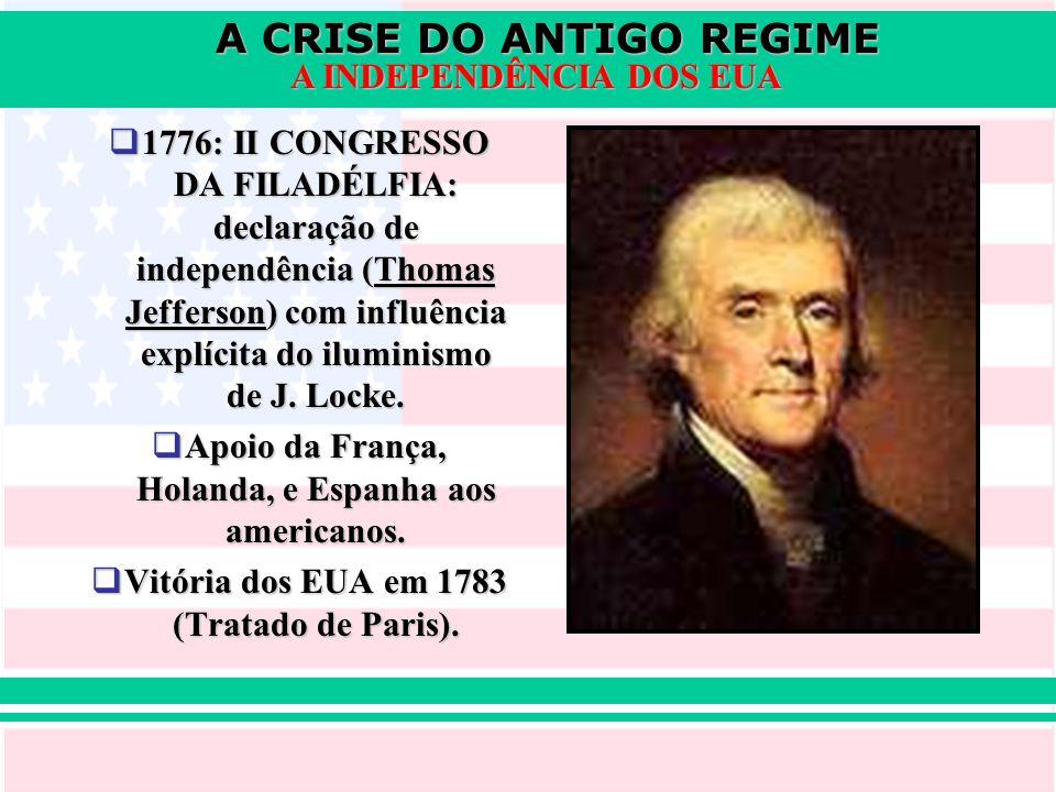 A CRISE DO ANTIGO REGIME A INDEPENDÊNCIA DOS EUA  1776: II CONGRESSO DA FILADÉLFIA: declaração de independência (Thomas Jefferson) com influência exp