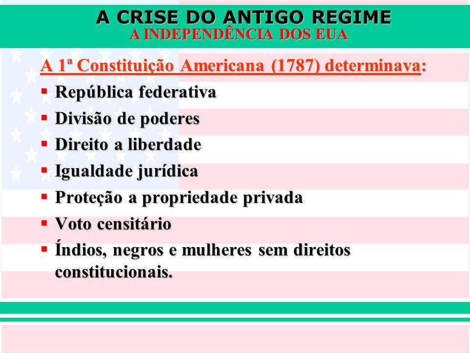 A CRISE DO ANTIGO REGIME A INDEPENDÊNCIA DOS EUA A 1ª Constituição Americana (1787) determinava:  República federativa  Divisão de poderes  Direito