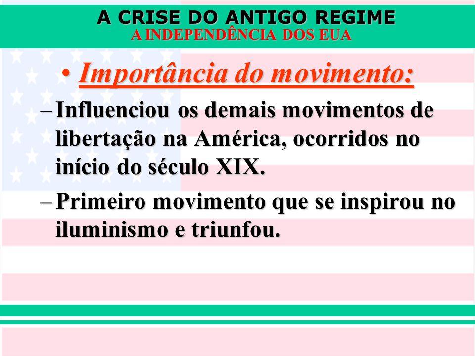 A CRISE DO ANTIGO REGIME A INDEPENDÊNCIA DOS EUA Importância do movimento:Importância do movimento: –Influenciou os demais movimentos de libertação na