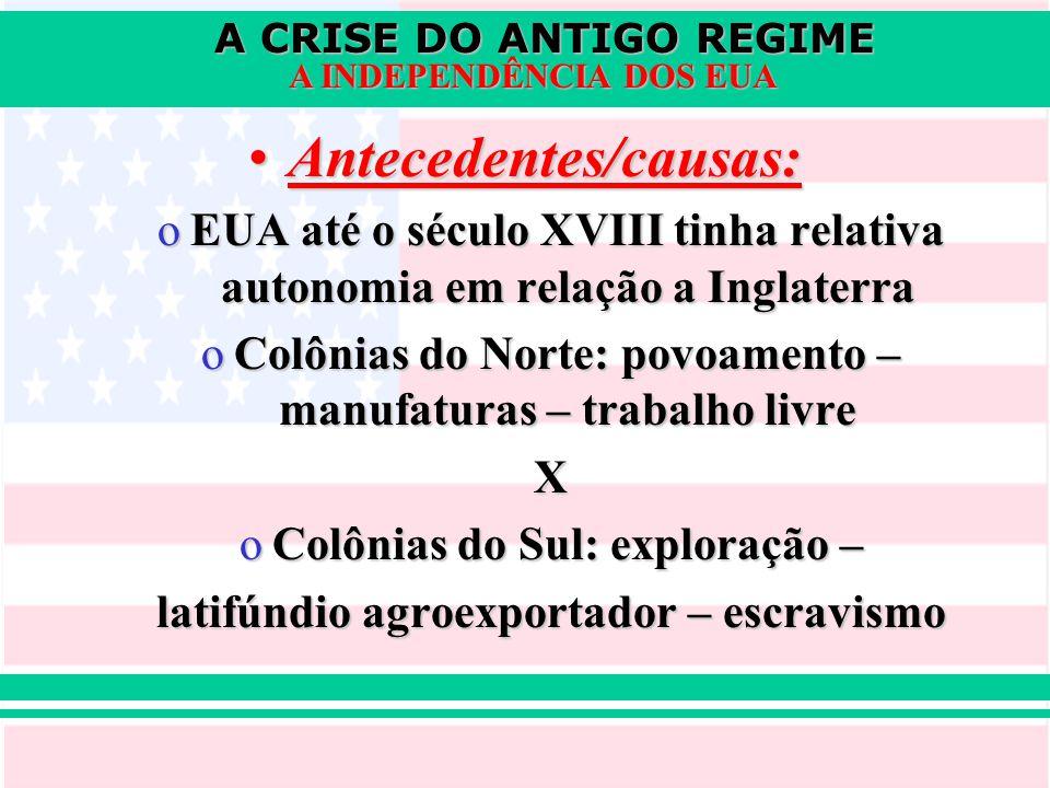 A CRISE DO ANTIGO REGIME A INDEPENDÊNCIA DOS EUA Antecedentes/causas:Antecedentes/causas: oEUA até o século XVIII tinha relativa autonomia em relação