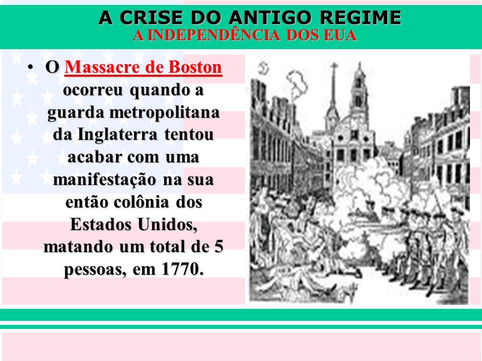 A CRISE DO ANTIGO REGIME A INDEPENDÊNCIA DOS EUA O Massacre de Boston ocorreu quando a guarda metropolitana da Inglaterra tentou acabar com uma manife