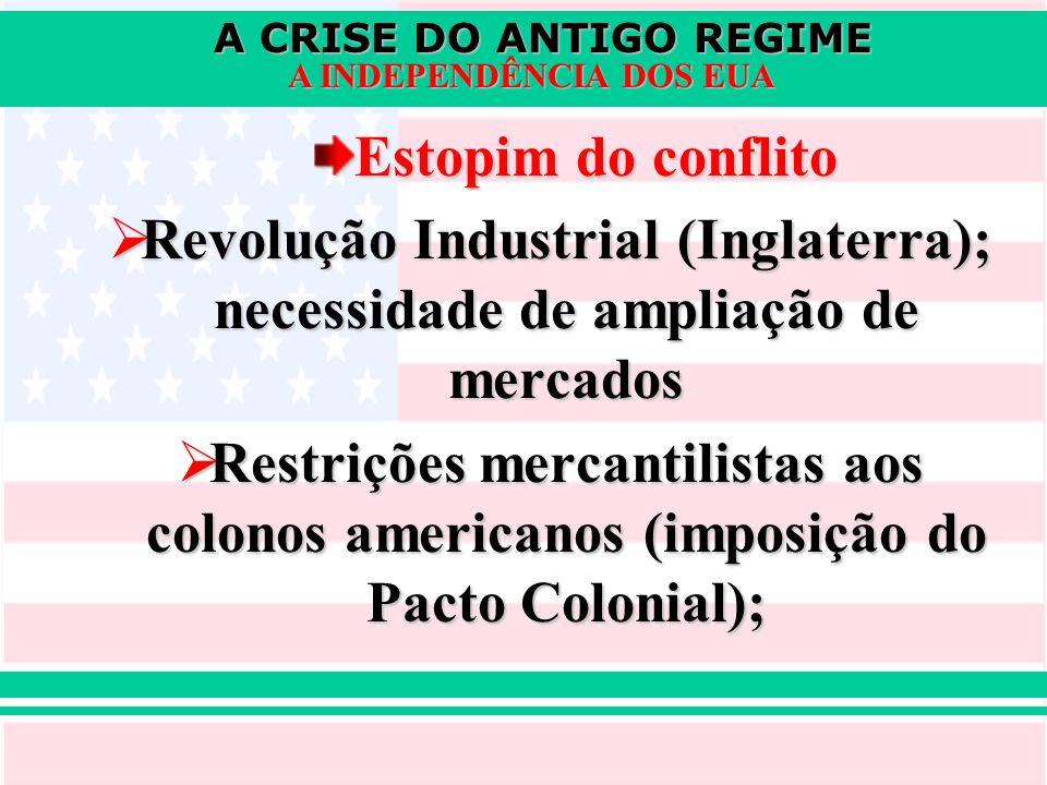 A CRISE DO ANTIGO REGIME A INDEPENDÊNCIA DOS EUA Estopim do conflito  Revolução Industrial (Inglaterra); necessidade de ampliação de mercados  Restr