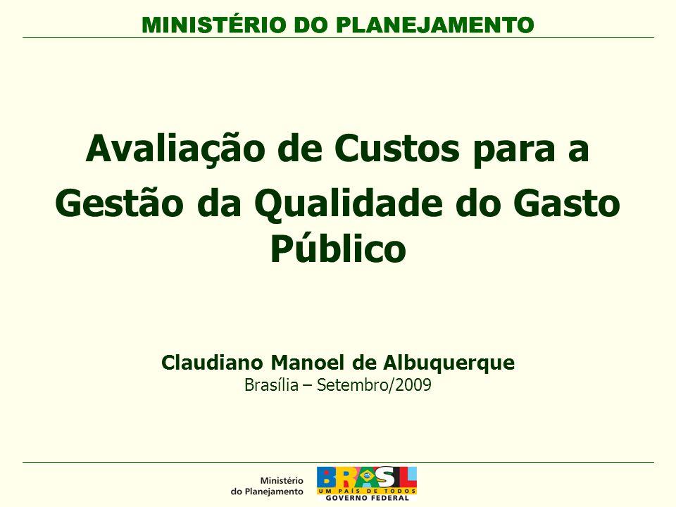 MINISTÉRIO DO PLANEJAMENTO Avaliação de Custos para a Gestão da Qualidade do Gasto Público MINISTÉRIO DO PLANEJAMENTO Claudiano Manoel de Albuquerque Brasília – Setembro/2009