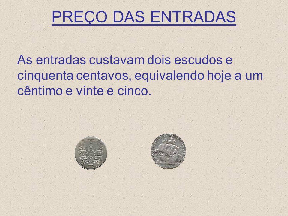 PREÇO DAS ENTRADAS As entradas custavam dois escudos e cinquenta centavos, equivalendo hoje a um cêntimo e vinte e cinco.