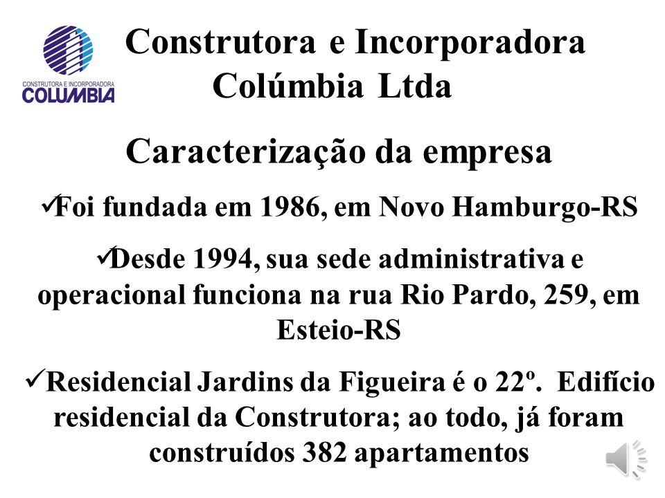 Construtora e Incorporadora Colúmbia Ltda Caracterização da empresa Foi fundada em 1986, em Novo Hamburgo-RS Desde 1994, sua sede administrativa e operacional funciona na rua Rio Pardo, 259, em Esteio-RS Residencial Jardins da Figueira é o 22º.