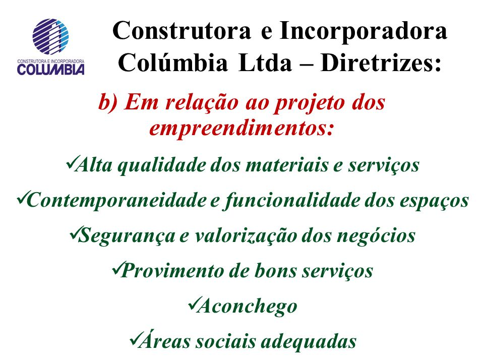 """Construtora e Incorporadora Colúmbia Ltda Diretrizes de atuação da C. Colúmbia: a) Em relação à qualidade: """"Produzir com excelência, satisfazer a todo"""