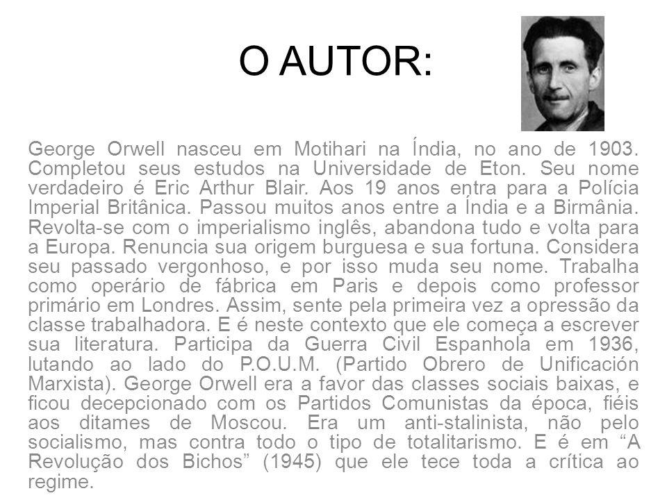 O AUTOR: George Orwell nasceu em Motihari na Índia, no ano de 1903. Completou seus estudos na Universidade de Eton. Seu nome verdadeiro é Eric Arthur