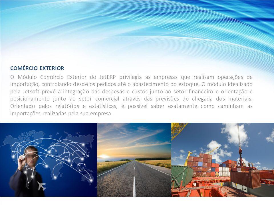COMÉRCIO EXTERIOR O Módulo Comércio Exterior do JetERP privilegia as empresas que realizam operações de importação, controlando desde os pedidos até o abastecimento do estoque.