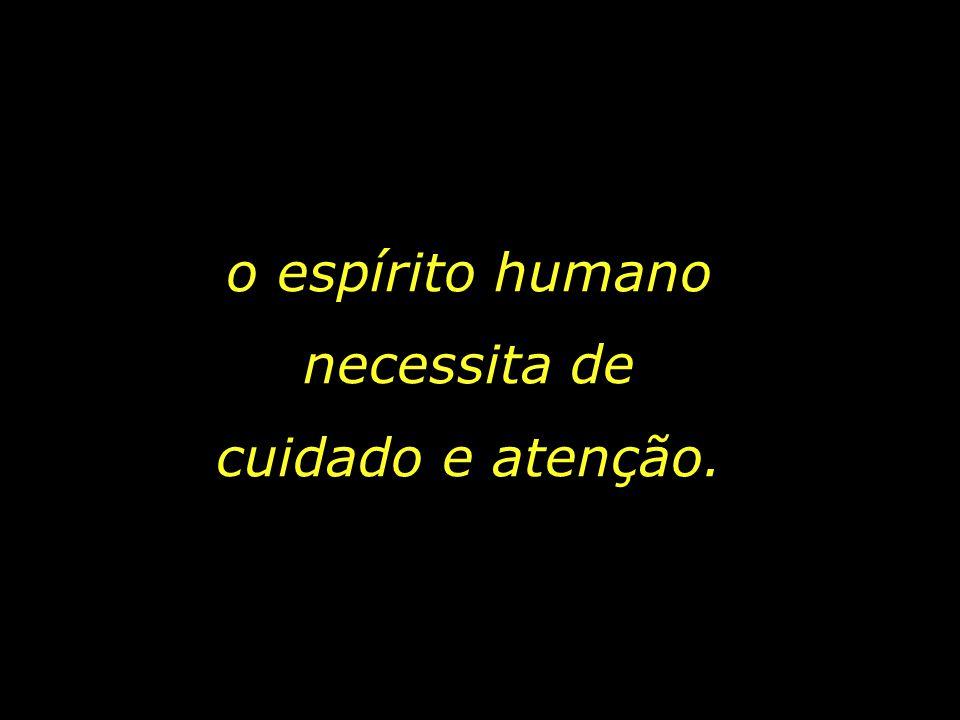 o espírito humano necessita de cuidado e atenção.