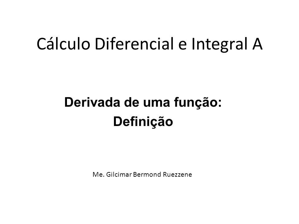 Cálculo Diferencial e Integral A Derivada de uma função: Definição Me. Gilcimar Bermond Ruezzene
