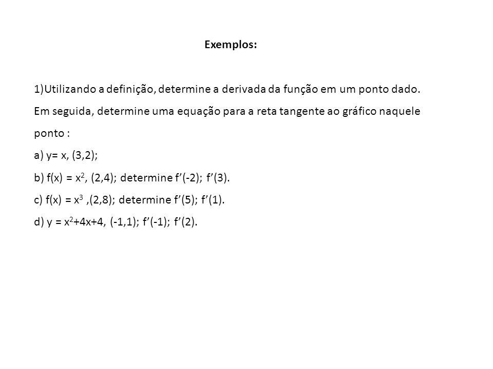 Exemplos: 1)Utilizando a definição, determine a derivada da função em um ponto dado. Em seguida, determine uma equação para a reta tangente ao gráfico