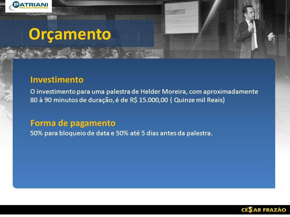 Investimento O investimento para uma palestra de Helder Moreira, com aproximadamente 80 à 90 minutos de duração, é de R$ 15.000,00 ( Quinze mil Reais) Forma de pagamento 50% para bloqueio de data e 50% até 5 dias antes da palestra.