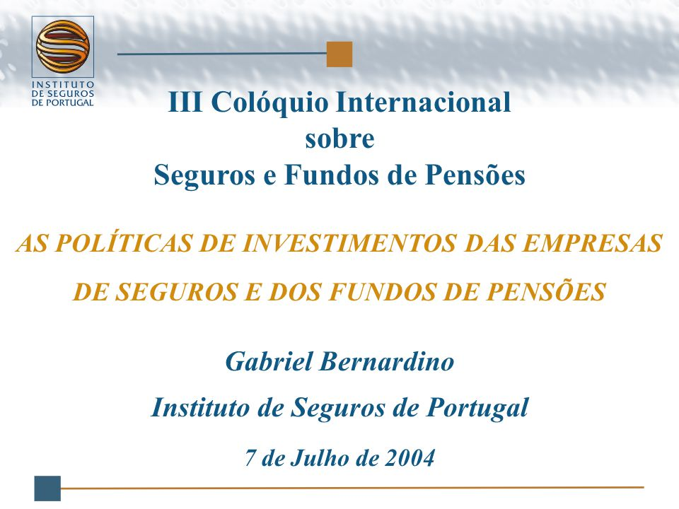 III Colóquio Internacional sobre Seguros e Fundos de Pensões AS POLÍTICAS DE INVESTIMENTOS DAS EMPRESAS DE SEGUROS E DOS FUNDOS DE PENSÕES Gabriel Bernardino Instituto de Seguros de Portugal 7 de Julho de 2004