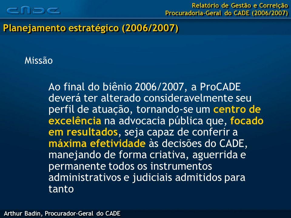 Missão Ao final do biênio 2006/2007, a ProCADE deverá ter alterado consideravelmente seu perfil de atuação, tornando-se um centro de excelência na advocacia pública que, focado em resultados, seja capaz de conferir a máxima efetividade às decisões do CADE, manejando de forma criativa, aguerrida e permanente todos os instrumentos administrativos e judiciais admitidos para tanto Arthur Badin, Procurador-Geral do CADE Planejamento estratégico (2006/2007) Relatório de Gestão e Correição Procuradoria-Geral do CADE (2006/2007)