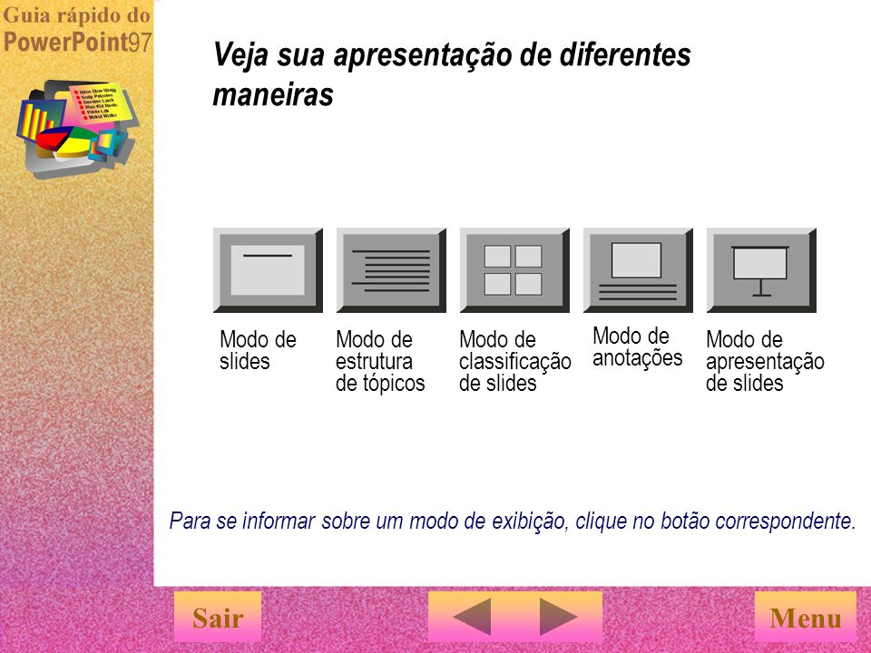 Clicar nos botões dos modos de exibição na parte inferior da tela é um meio rápido de mudar o modo de exibição da apresentação. Veja sua apresentação