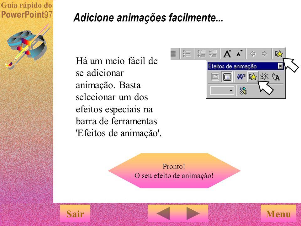 Agora é a sua vez! Você já viu muitos efeitos de animação nesta apresentação... Dê vida a textos, objetos e gráficos SairMenu