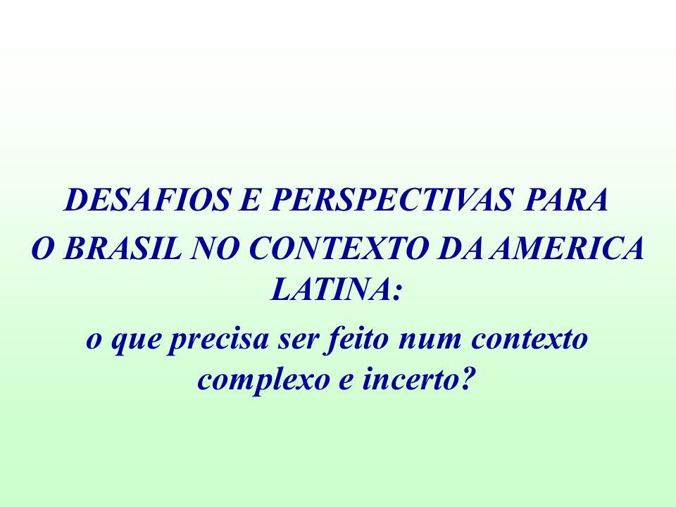 DESAFIOS E PERSPECTIVAS PARA O BRASIL NO CONTEXTO DA AMERICA LATINA: o que precisa ser feito num contexto complexo e incerto?