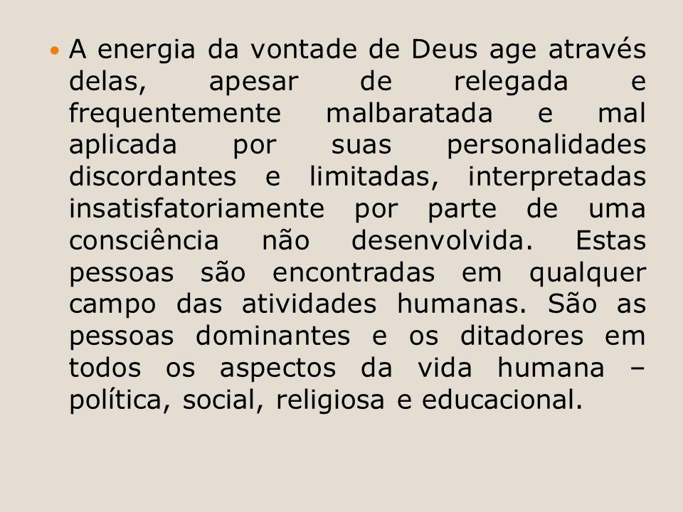 A energia da vontade de Deus age através delas, apesar de relegada e frequentemente malbaratada e mal aplicada por suas personalidades discordantes e