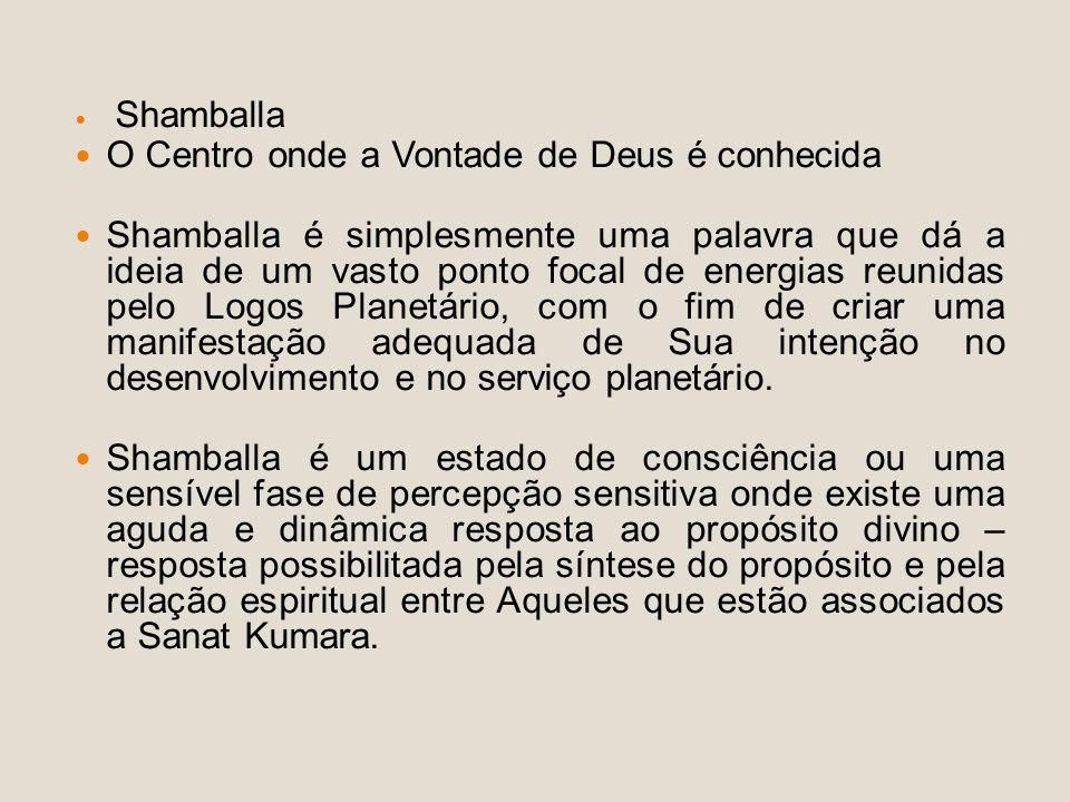 Shamballa O Centro onde a Vontade de Deus é conhecida Shamballa é simplesmente uma palavra que dá a ideia de um vasto ponto focal de energias reunidas