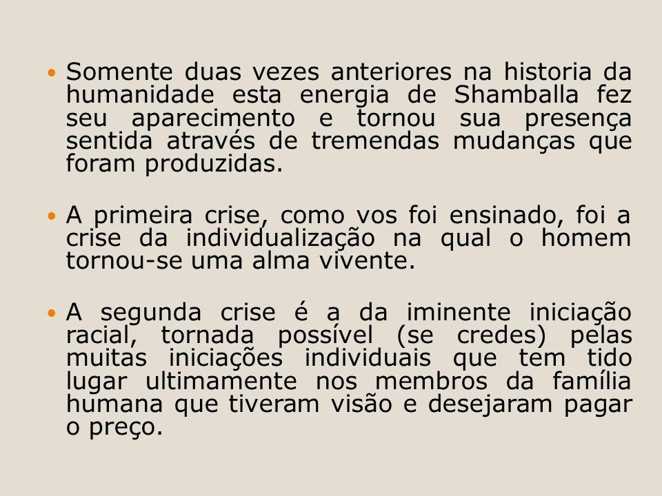 Somente duas vezes anteriores na historia da humanidade esta energia de Shamballa fez seu aparecimento e tornou sua presença sentida através de tremen