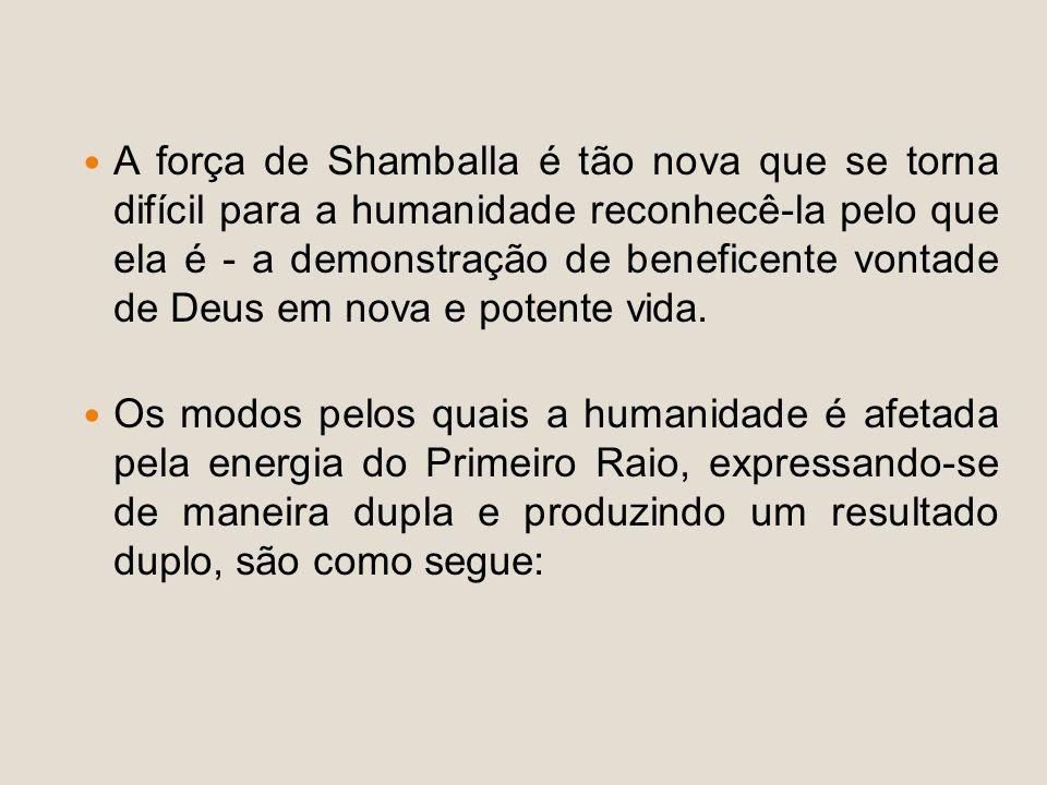 A força de Shamballa é tão nova que se torna difícil para a humanidade reconhecê-la pelo que ela é - a demonstração de beneficente vontade de Deus em