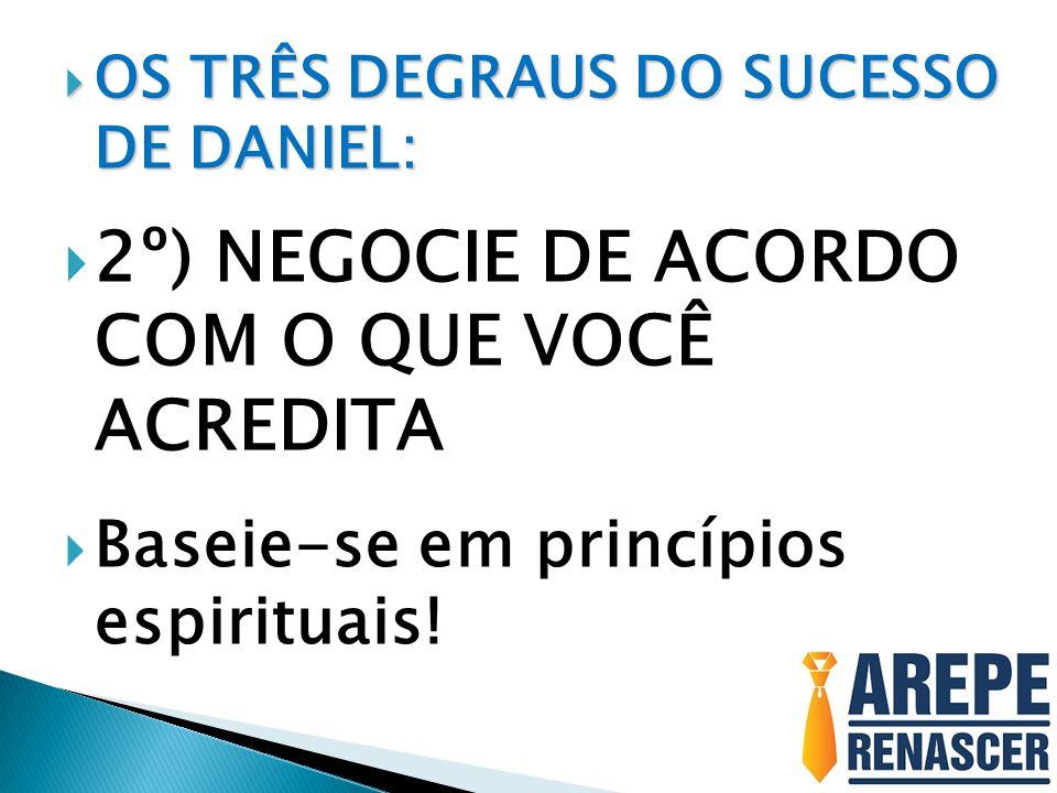  OS TRÊS DEGRAUS DO SUCESSO DE DANIEL:  2º) NEGOCIE DE ACORDO COM O QUE VOCÊ ACREDITA  Baseie-se em princípios espirituais!