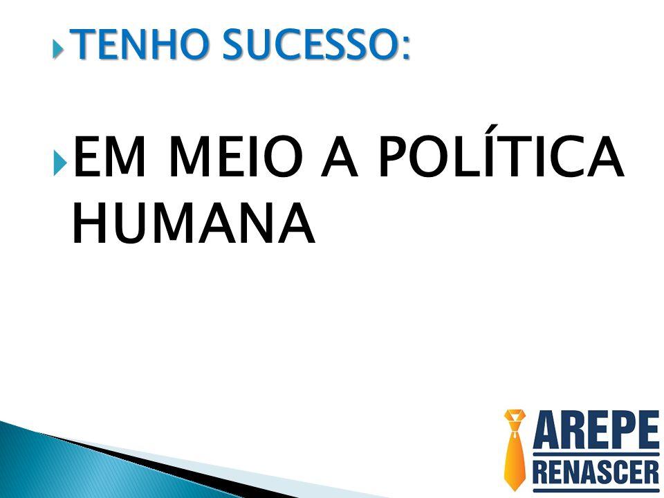  TENHO SUCESSO:  EM MEIO A POLÍTICA HUMANA