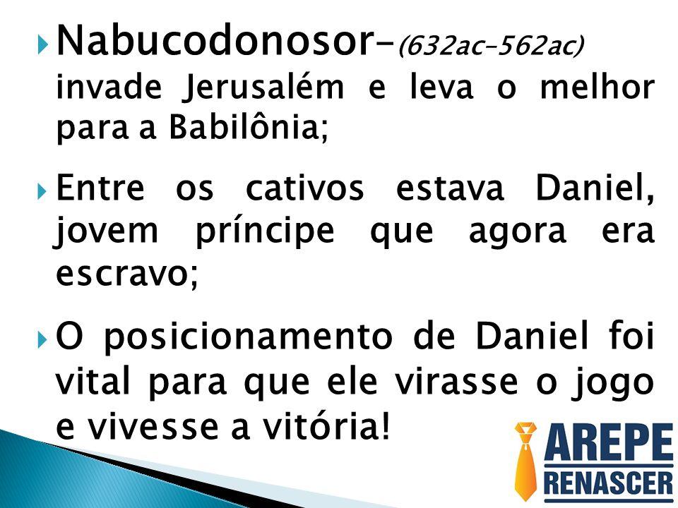  Nabucodonosor - (632ac–562ac) invade Jerusalém e leva o melhor para a Babilônia;  Entre os cativos estava Daniel, jovem príncipe que agora era escr