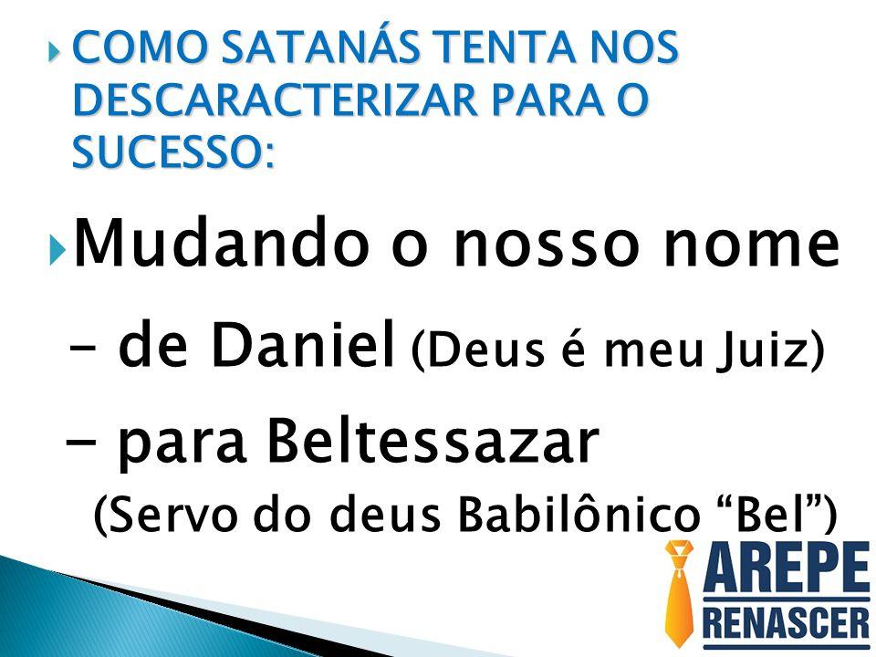  COMO SATANÁS TENTA NOS DESCARACTERIZAR PARA O SUCESSO:  Mudando o nosso nome – de Daniel (Deus é meu Juiz) - para Beltessazar (Servo do deus Babilô