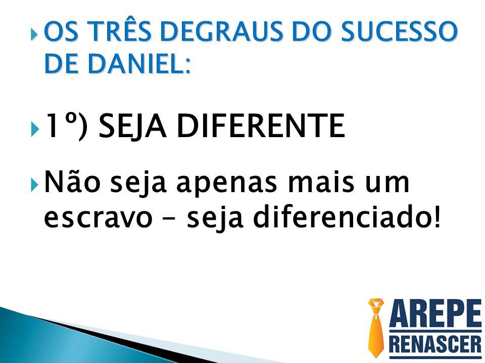  OS TRÊS DEGRAUS DO SUCESSO DE DANIEL:  1º) SEJA DIFERENTE  Não seja apenas mais um escravo – seja diferenciado!