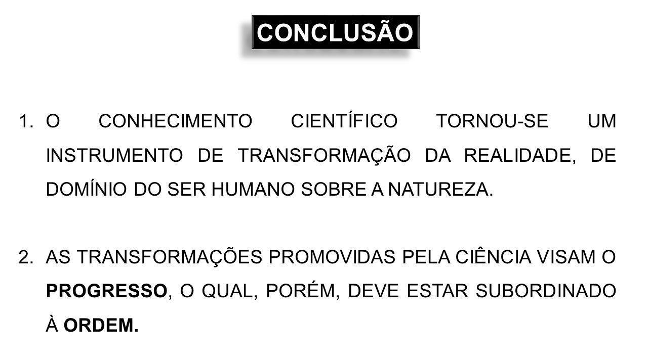 CONCLUSÃOCONCLUSÃO 1.O CONHECIMENTO CIENTÍFICO TORNOU-SE UM INSTRUMENTO DE TRANSFORMAÇÃO DA REALIDADE, DE DOMÍNIO DO SER HUMANO SOBRE A NATUREZA.
