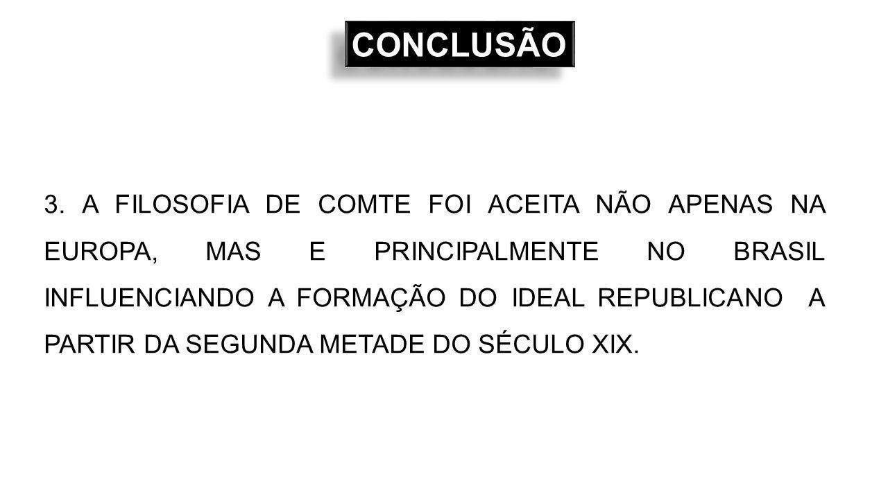 3. A FILOSOFIA DE COMTE FOI ACEITA NÃO APENAS NA EUROPA, MAS E PRINCIPALMENTE NO BRASIL INFLUENCIANDO A FORMAÇÃO DO IDEAL REPUBLICANO A PARTIR DA SEGU