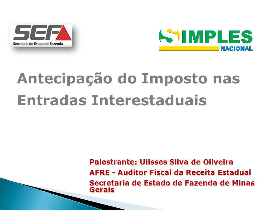 Antecipação do Imposto nas Entradas Interestaduais Palestrante: Ulisses Silva de Oliveira AFRE - Auditor Fiscal da Receita Estadual Secretaria de Estado de Fazenda de Minas Gerais
