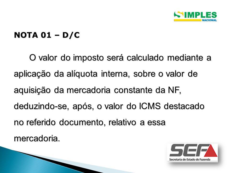NOTA 01 – D/C O valor do imposto será calculado mediante a aplicação da alíquota interna, sobre o valor de aquisição da mercadoria constante da NF, deduzindo-se, após, o valor do ICMS destacado no referido documento, relativo a essa mercadoria.