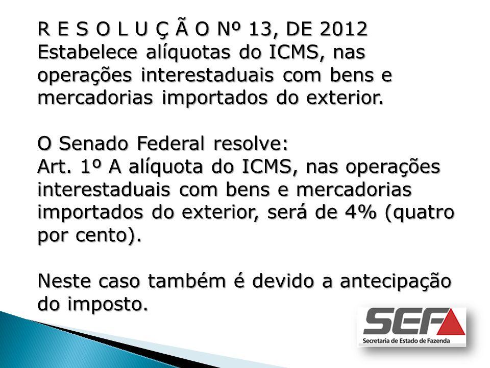R E S O L U Ç Ã O Nº 13, DE 2012 Estabelece alíquotas do ICMS, nas operações interestaduais com bens e mercadorias importados do exterior. O Senado Fe