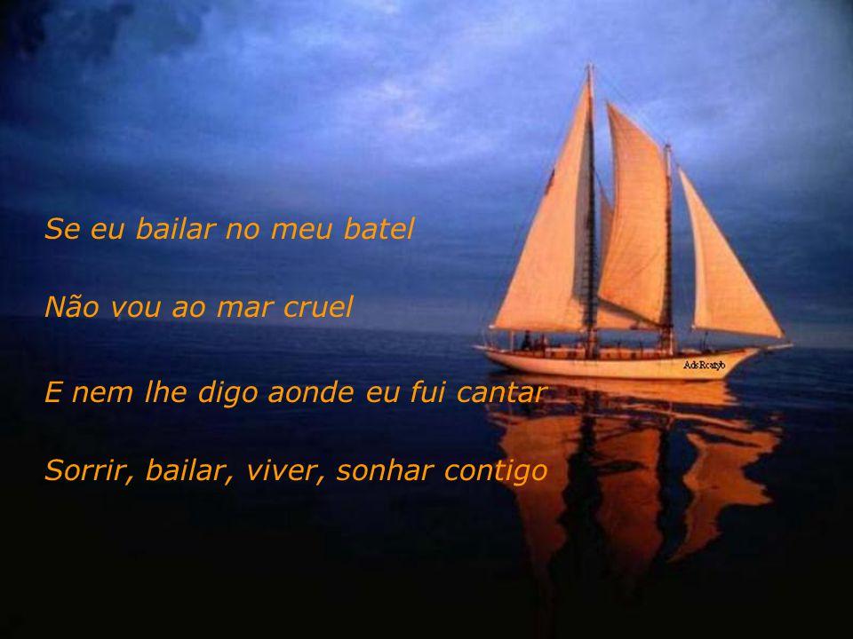 Se eu bailar no meu batel Não vou ao mar cruel E nem lhe digo aonde eu fui cantar Sorrir, bailar, viver, sonhar contigo