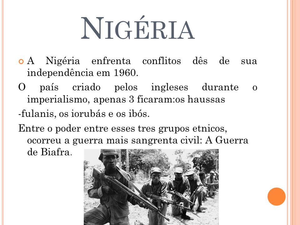 N IGÉRIA A Nigéria enfrenta conflitos dês de sua independência em 1960. O país criado pelos ingleses durante o imperialismo, apenas 3 ficaram:os hauss