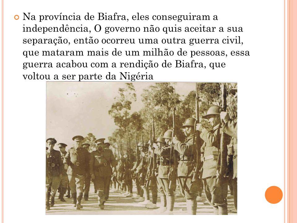 Na província de Biafra, eles conseguiram a independência, O governo não quis aceitar a sua separação, então ocorreu uma outra guerra civil, que matara