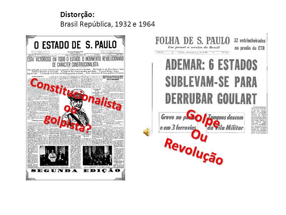 Distorção: Brasil República, 1932 e 1964 Constitucionalistaougolpista GolpeOuRevolução