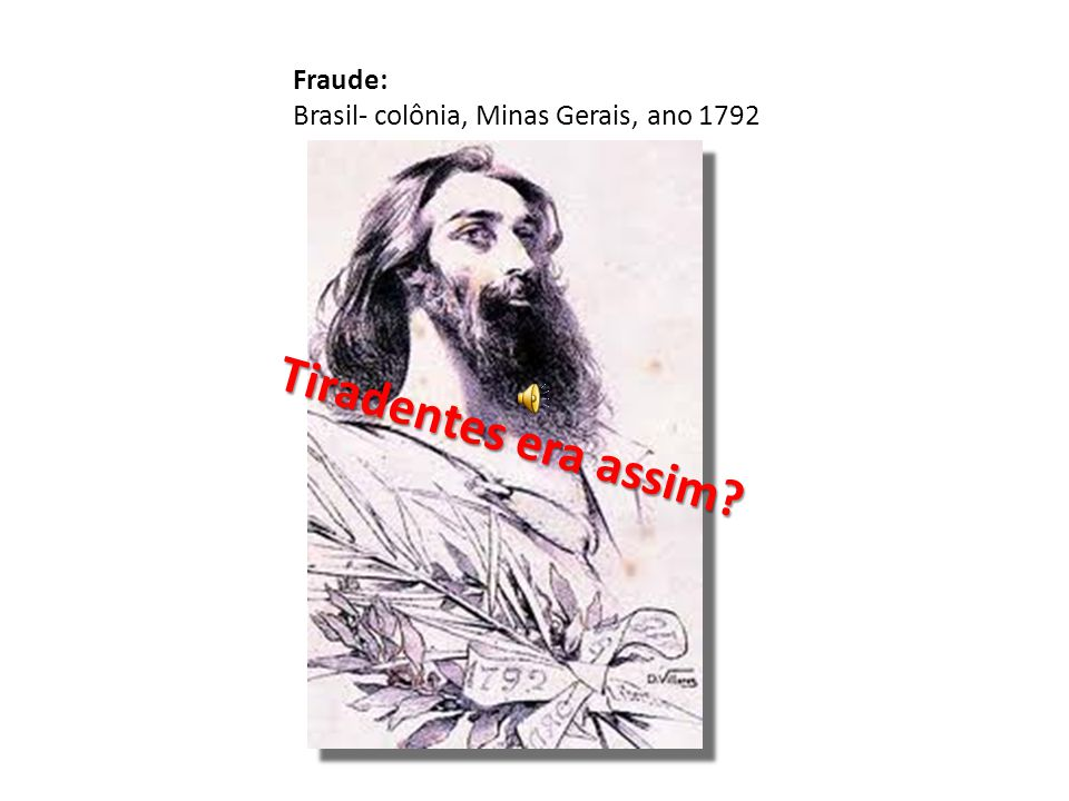 Fraude: Brasil- colônia, Minas Gerais, ano 1792 Tiradentes era assim?