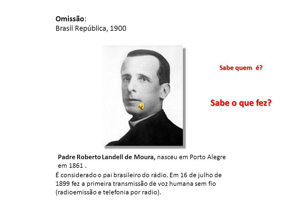 Omissão: Brasil República, 1900 Padre Roberto Landell de Moura, nasceu em Porto Alegre em 1861. Sabe quem é? É considerado o pai brasileiro do rádio.