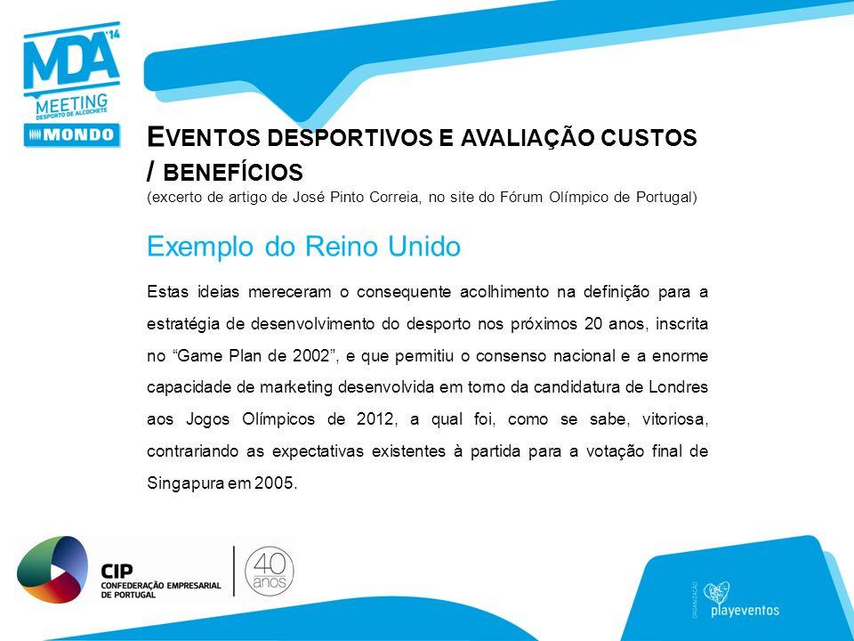 E VENTOS DESPORTIVOS E AVALIAÇÃO CUSTOS / BENEFÍCIOS (excerto de artigo de José Pinto Correia, no site do Fórum Olímpico de Portugal) Estas ideias mereceram o consequente acolhimento na definição para a estratégia de desenvolvimento do desporto nos próximos 20 anos, inscrita no Game Plan de 2002 , e que permitiu o consenso nacional e a enorme capacidade de marketing desenvolvida em torno da candidatura de Londres aos Jogos Olímpicos de 2012, a qual foi, como se sabe, vitoriosa, contrariando as expectativas existentes à partida para a votação final de Singapura em 2005.