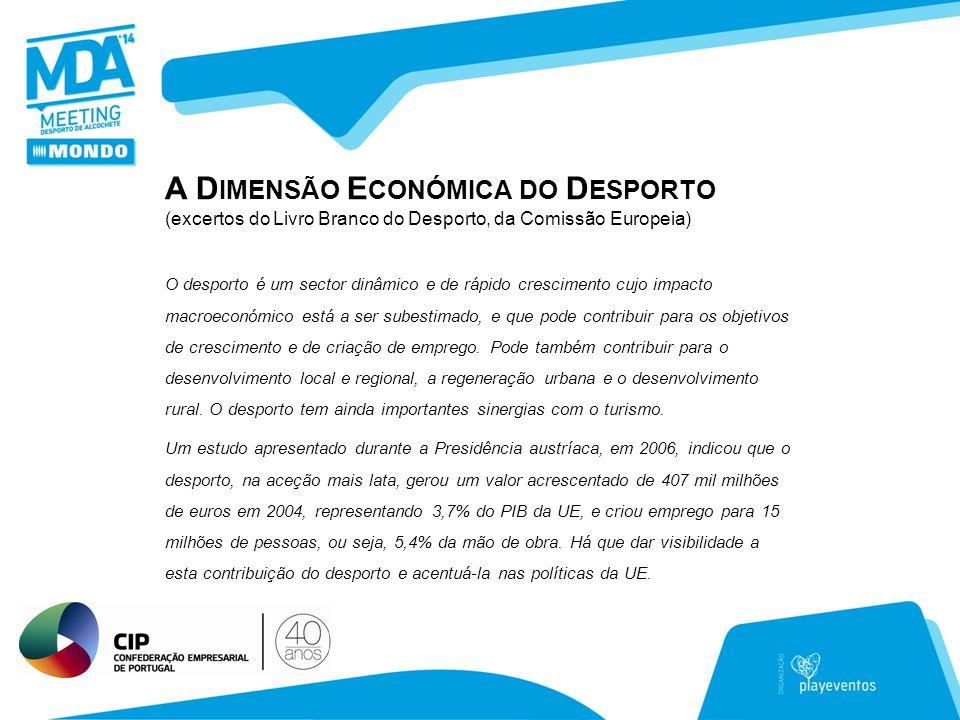 A D IMENSÃO E CONÓMICA DO D ESPORTO (excertos do Livro Branco do Desporto, da Comissão Europeia) O desporto é um sector dinâmico e de rápido crescimento cujo impacto macroeconómico está a ser subestimado, e que pode contribuir para os objetivos de crescimento e de criação de emprego.