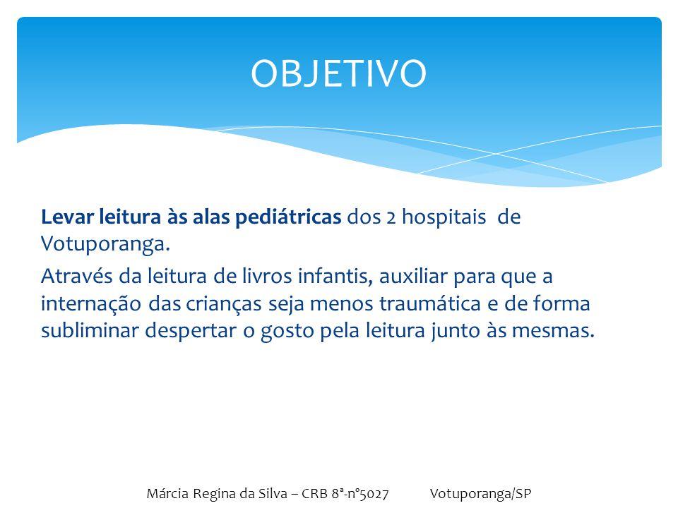 Márcia Regina da Silva – CRB 8ª-nº5027 Votuporanga/SP Vários projetos já foram desenvolvidos em Votuporanga, contudo as crianças que se encontram hospitalizadas não foram até então abordadas.