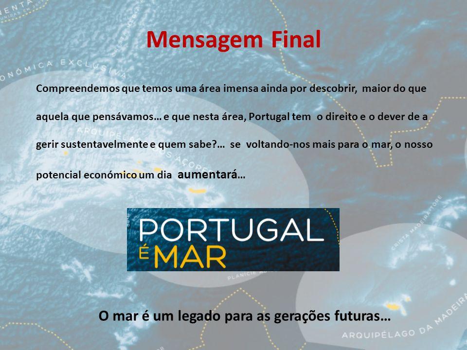 Mensagem Final Compreendemos que temos uma área imensa ainda por descobrir, maior do que aquela que pensávamos… e que nesta área, Portugal tem o direito e o dever de a gerir sustentavelmente e quem sabe … se voltando-nos mais para o mar, o nosso potencial económico um dia aumentará … O mar é um legado para as gerações futuras…