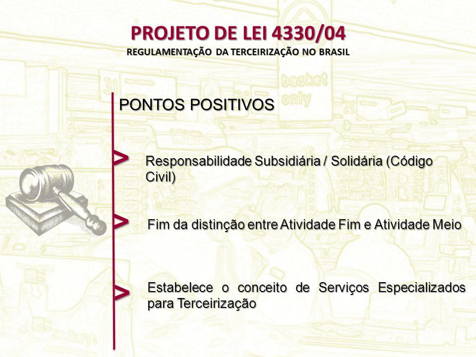 PROJETO DE LEI 4330/04 REGULAMENTAÇÃO DA TERCEIRIZAÇÃO NO BRASIL > Fim da distinção entre Atividade Fim e Atividade Meio PONTOS POSITIVOS Responsabilidade Subsidiária / Solidária (Código Civil) > Estabelece o conceito de Serviços Especializados para Terceirização >