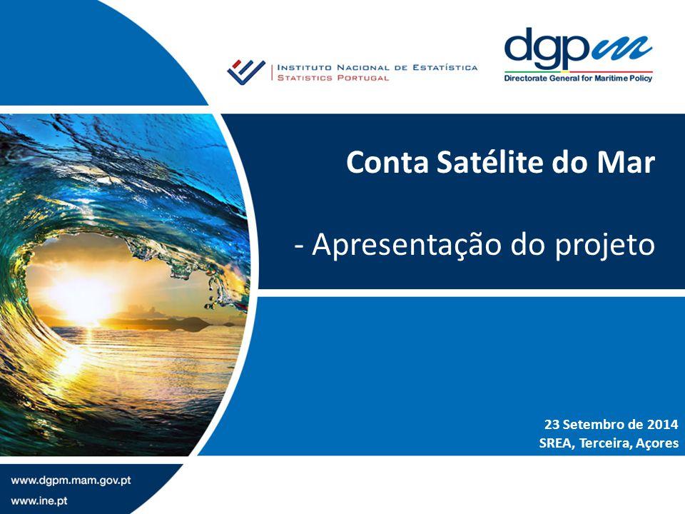Conta Satélite do Mar - Apresentação do projeto 23 Setembro de 2014 SREA, Terceira, Açores