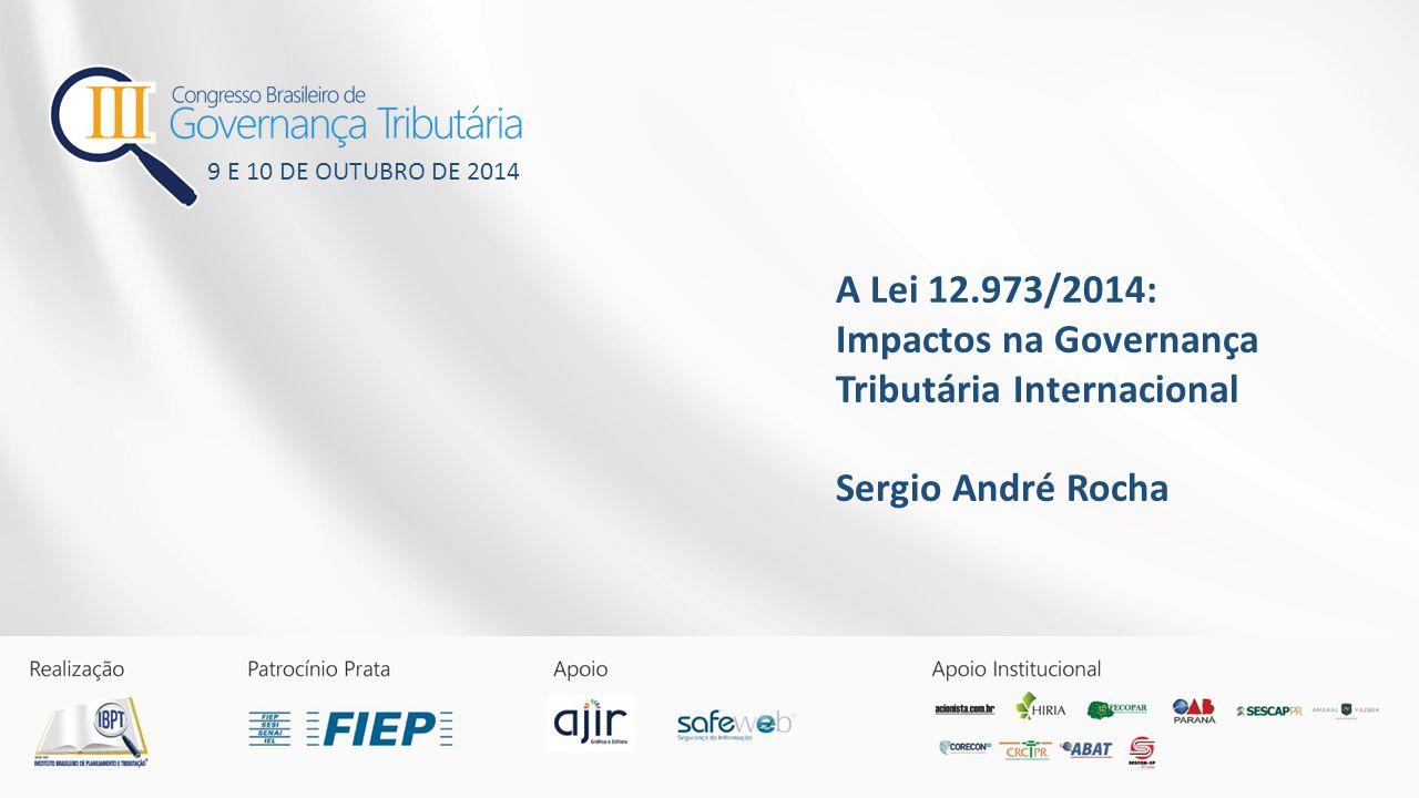 A Lei 12.973/2014: Impactos na Governança Tributária Internacional Sergio André Rocha 9 E 10 DE OUTUBRO DE 2014